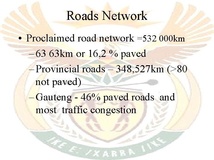 Roads Network • Proclaimed road network =532 000 km – 63 63 km or