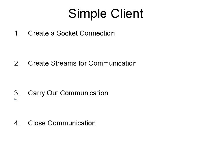 Simple Client 1. Create a Socket Connection 2. Create Streams for Communication 3. Carry