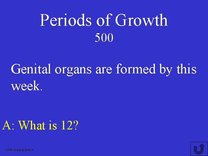 Periods of Growth 500 Genital organs are formed by this week. A: What is