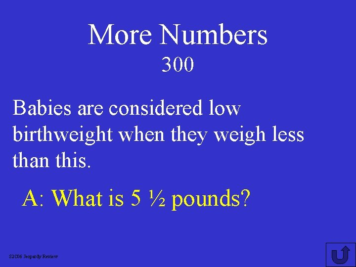 More Numbers 300 Babies are considered low birthweight when they weigh less than this.