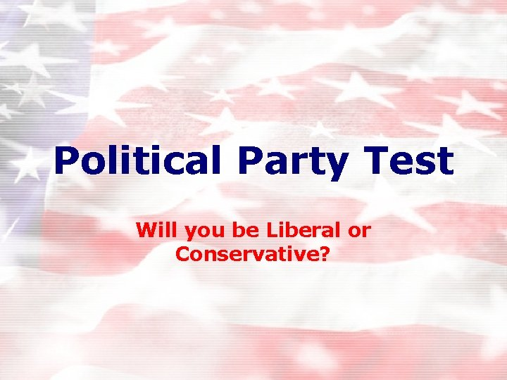 Political Party Test Will you be Liberal or Conservative?