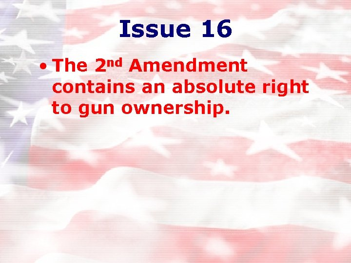 Issue 16 • The 2 nd Amendment contains an absolute right to gun ownership.