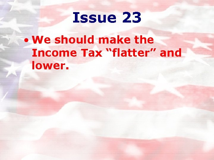 """Issue 23 • We should make the Income Tax """"flatter"""" and lower."""