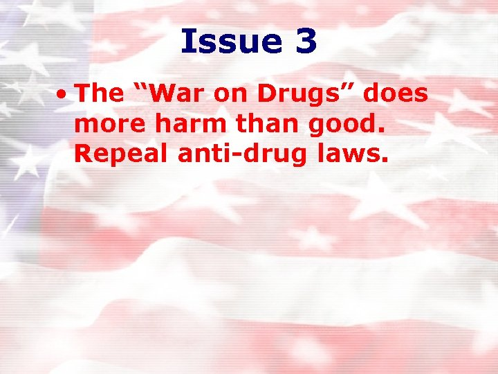 """Issue 3 • The """"War on Drugs"""" does more harm than good. Repeal anti-drug"""