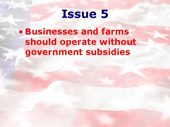 Issue 5 • Businesses and farms should operate without government subsidies