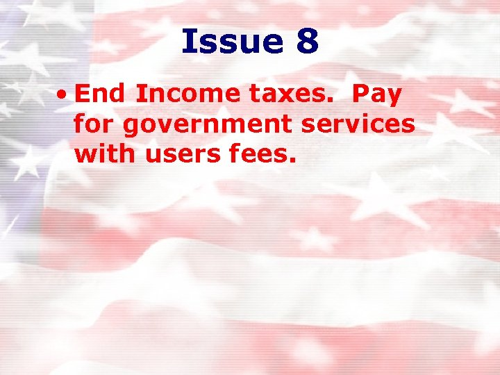 Issue 8 • End Income taxes. Pay for government services with users fees.