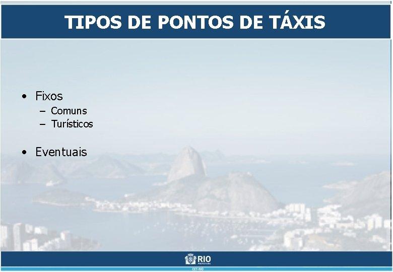 TIPOS DE PONTOS DE TÁXIS • Fixos – Comuns – Turísticos • Eventuais