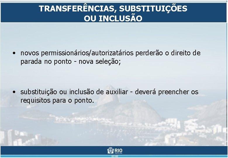 TRANSFERÊNCIAS, SUBSTITUIÇÕES OU INCLUSÃO • novos permissionários/autorizatários perderão o direito de parada no ponto
