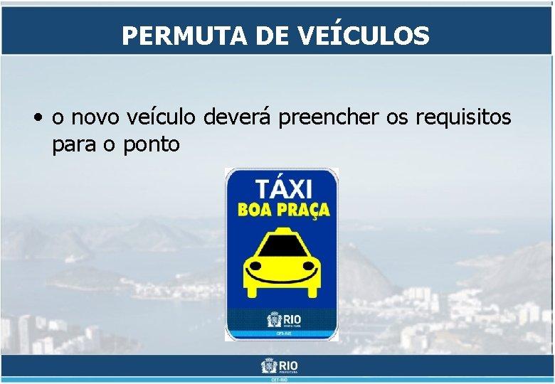 PERMUTA DE VEÍCULOS • o novo veículo deverá preencher os requisitos para o ponto