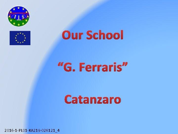"Our School ""G. Ferraris"" Catanzaro 2016 -1 -PL 01 -KA 219 -026121_4"