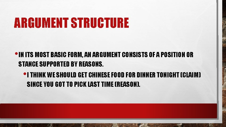 ARGUMENT STRUCTURE • IN ITS MOST BASIC FORM, AN ARGUMENT CONSISTS OF A POSITION