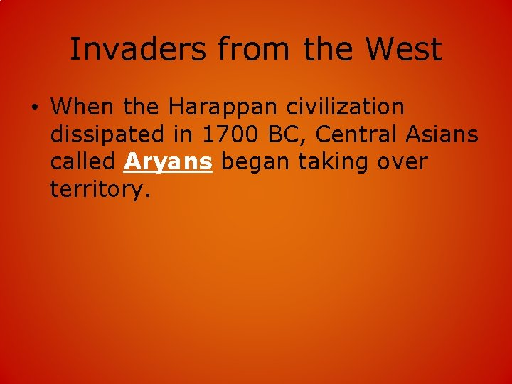 Invaders from the West • When the Harappan civilization dissipated in 1700 BC, Central