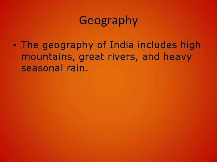 Geography • The geography of India includes high mountains, great rivers, and heavy seasonal