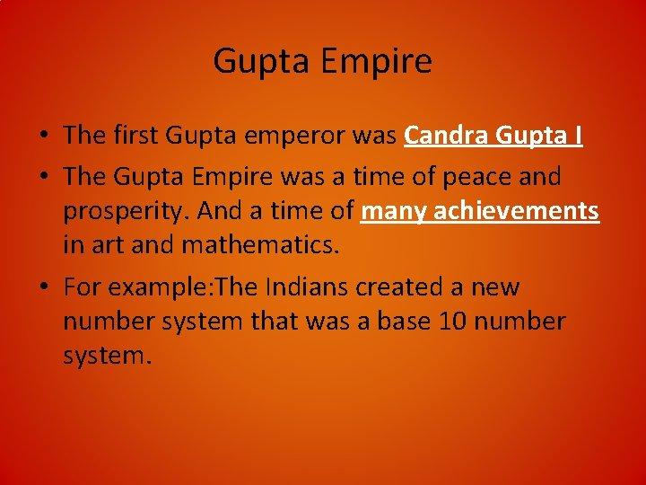 Gupta Empire • The first Gupta emperor was Candra Gupta I • The Gupta