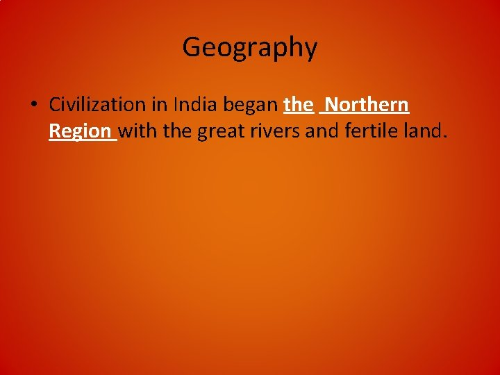 Geography • Civilization in India began the Northern Region with the great rivers and