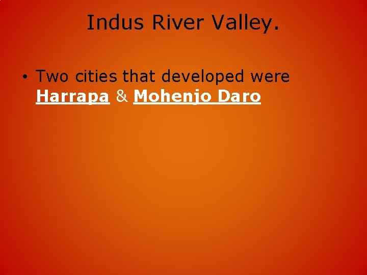 Indus River Valley. • Two cities that developed were Harrapa & Mohenjo Daro