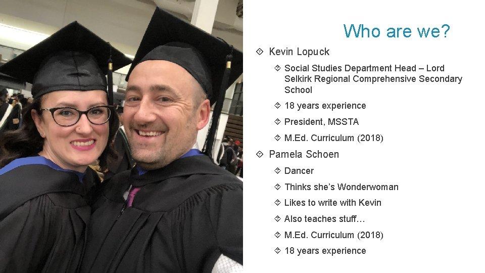 Who are we? Kevin Lopuck Social Studies Department Head – Lord Selkirk Regional Comprehensive
