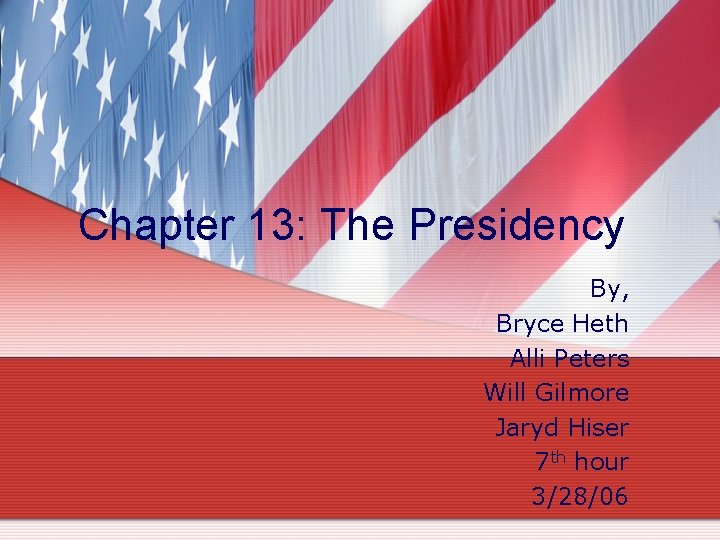 Chapter 13: The Presidency By, Bryce Heth Alli Peters Will Gilmore Jaryd Hiser 7