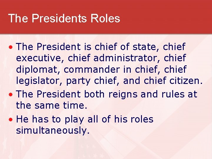 The Presidents Roles • The President is chief of state, chief executive, chief administrator,