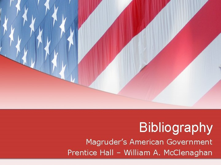 Bibliography Magruder's American Government Prentice Hall – William A. Mc. Clenaghan