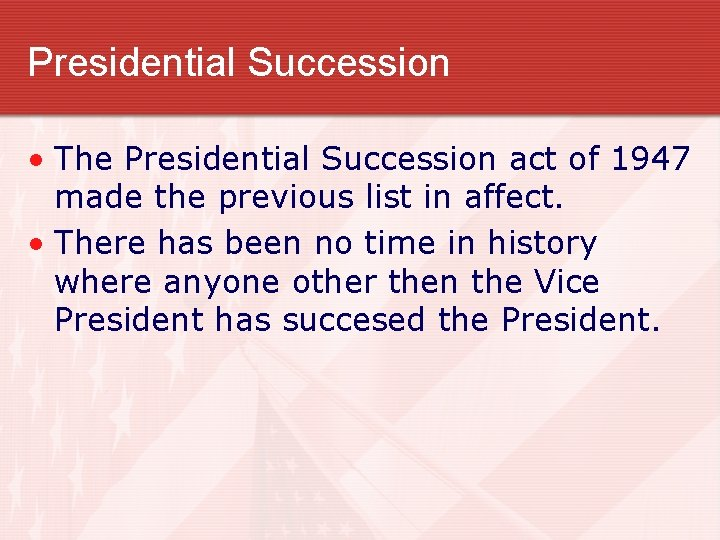Presidential Succession • The Presidential Succession act of 1947 made the previous list in