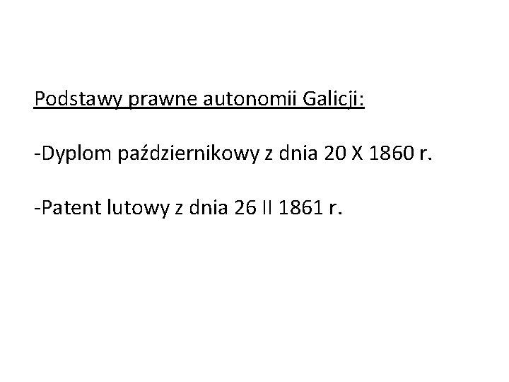 Podstawy prawne autonomii Galicji: -Dyplom październikowy z dnia 20 X 1860 r. -Patent lutowy