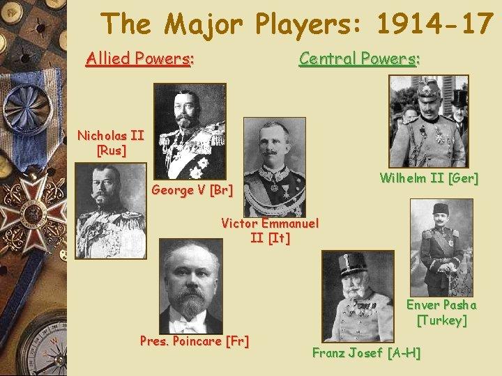 The Major Players: 1914 -17 Allied Powers: Central Powers: Nicholas II [Rus] Wilhelm II