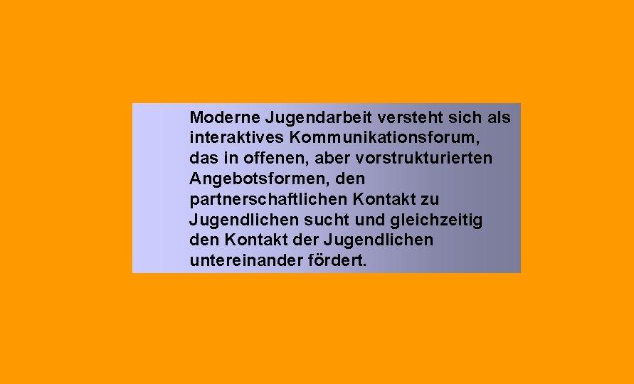 Moderne Jugendarbeit versteht sich als interaktives Kommunikationsforum, das in offenen, aber vorstrukturierten Angebotsformen, den