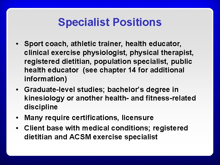 Specialist Positions • Sport coach, athletic trainer, health educator, clinical exercise physiologist, physical therapist,