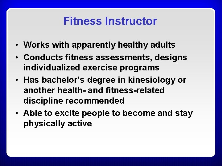 Fitness Instructor • Works with apparently healthy adults • Conducts fitness assessments, designs individualized