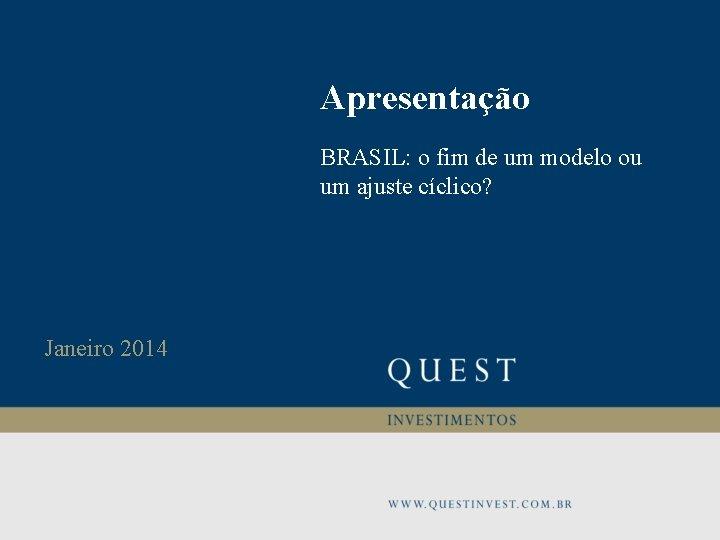 Apresentação BRASIL: o fim de um modelo ou um ajuste cíclico? Janeiro 2014