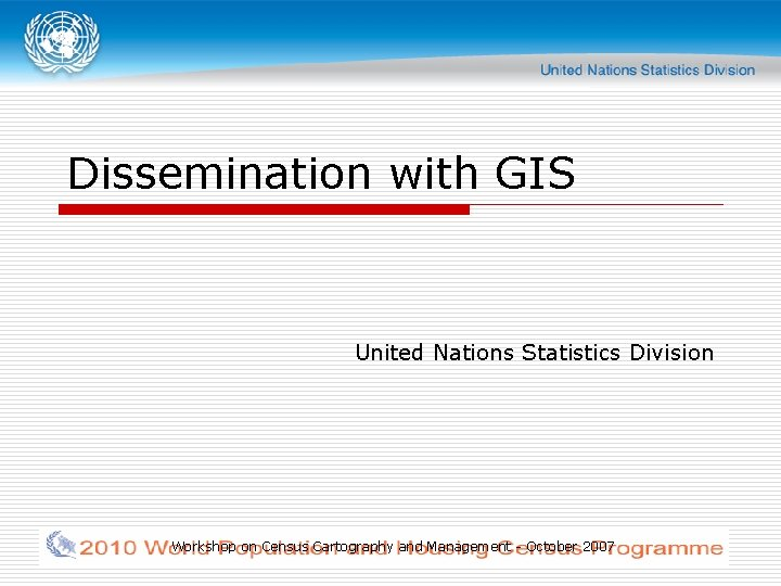 Dissemination with GIS United Nations Statistics Division Workshop on Census Cartography and Management -