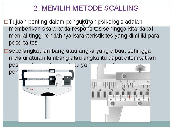 2. MEMILIH METODE SCALLING � Tujuan penting dalam pengukuran psikologis adalah memberikan skala pada