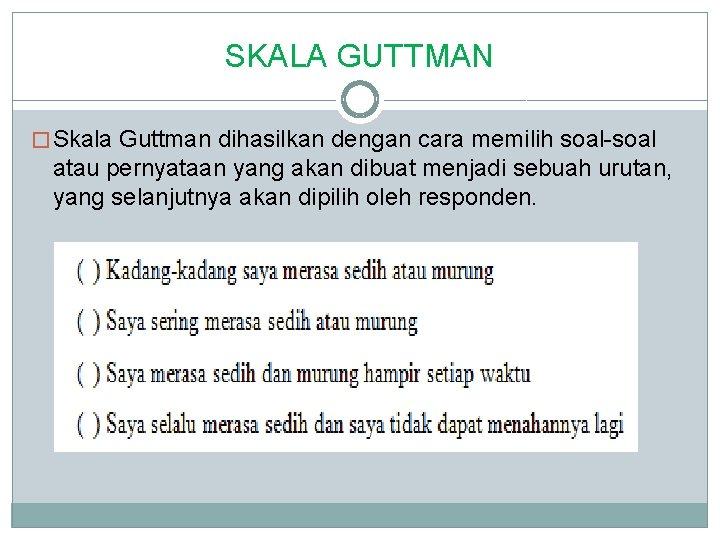 SKALA GUTTMAN � Skala Guttman dihasilkan dengan cara memilih soal-soal atau pernyataan yang akan