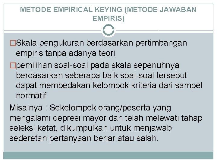 METODE EMPIRICAL KEYING (METODE JAWABAN EMPIRIS) �Skala pengukuran berdasarkan pertimbangan empiris tanpa adanya teori