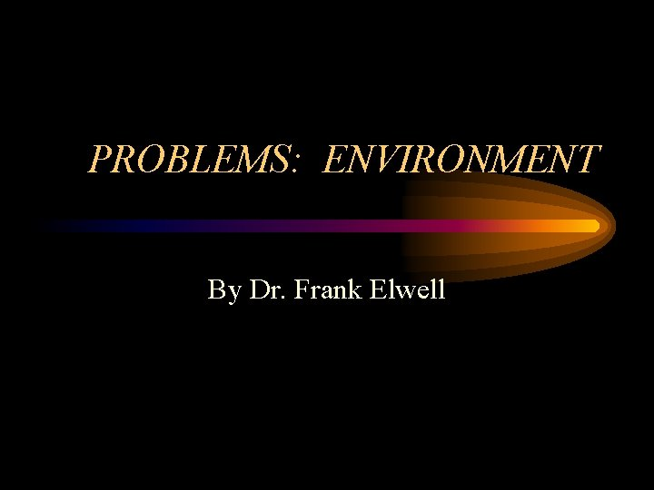 PROBLEMS: ENVIRONMENT By Dr. Frank Elwell