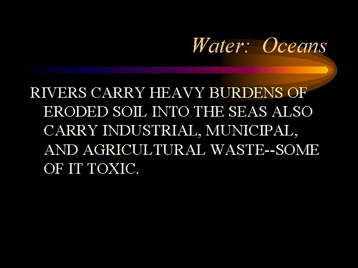 Water: Oceans RIVERS CARRY HEAVY BURDENS OF ERODED SOIL INTO THE SEAS ALSO CARRY