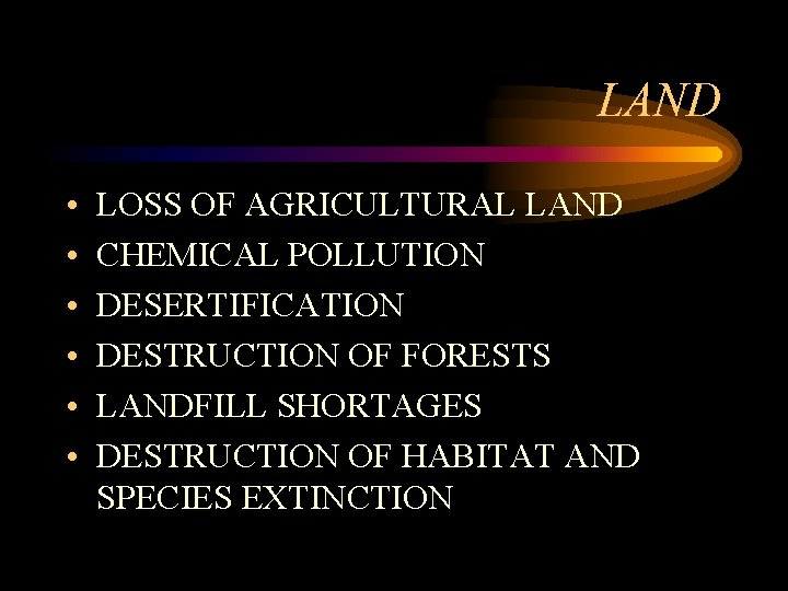 LAND • • • LOSS OF AGRICULTURAL LAND CHEMICAL POLLUTION DESERTIFICATION DESTRUCTION OF FORESTS