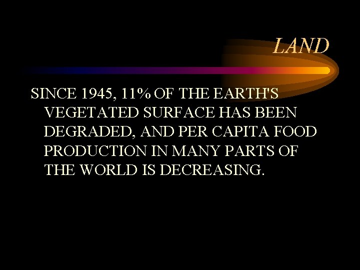 LAND SINCE 1945, 11% OF THE EARTH'S VEGETATED SURFACE HAS BEEN DEGRADED, AND PER