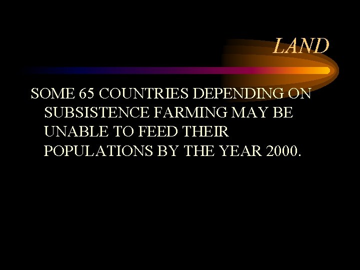 LAND SOME 65 COUNTRIES DEPENDING ON SUBSISTENCE FARMING MAY BE UNABLE TO FEED THEIR