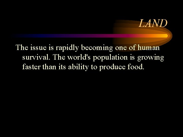 LAND The issue is rapidly becoming one of human survival. The world's population is