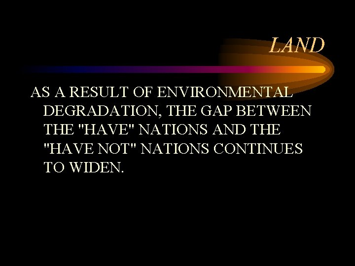 """LAND AS A RESULT OF ENVIRONMENTAL DEGRADATION, THE GAP BETWEEN THE """"HAVE"""" NATIONS AND"""