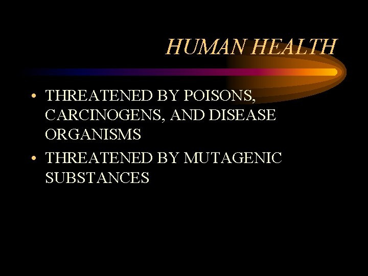 HUMAN HEALTH • THREATENED BY POISONS, CARCINOGENS, AND DISEASE ORGANISMS • THREATENED BY MUTAGENIC