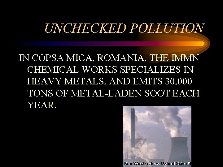 UNCHECKED POLLUTION IN COPSA MICA, ROMANIA, THE IMMN CHEMICAL WORKS SPECIALIZES IN HEAVY METALS,