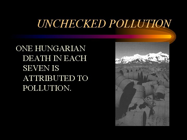 UNCHECKED POLLUTION ONE HUNGARIAN DEATH IN EACH SEVEN IS ATTRIBUTED TO POLLUTION.