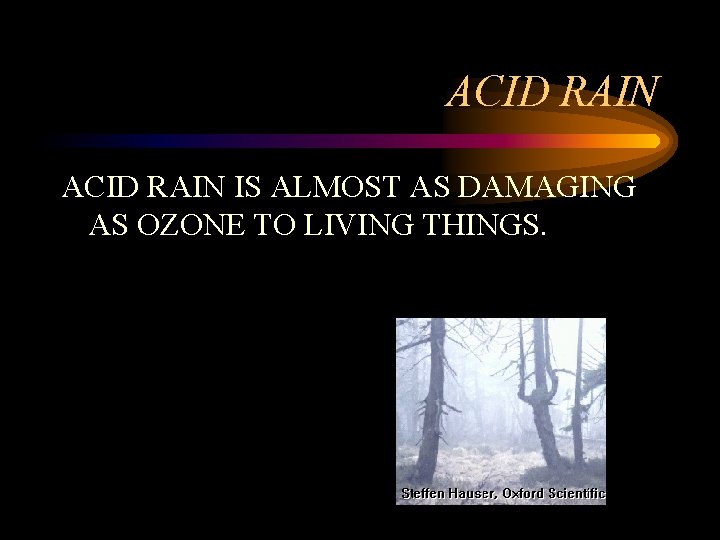 ACID RAIN IS ALMOST AS DAMAGING AS OZONE TO LIVING THINGS.