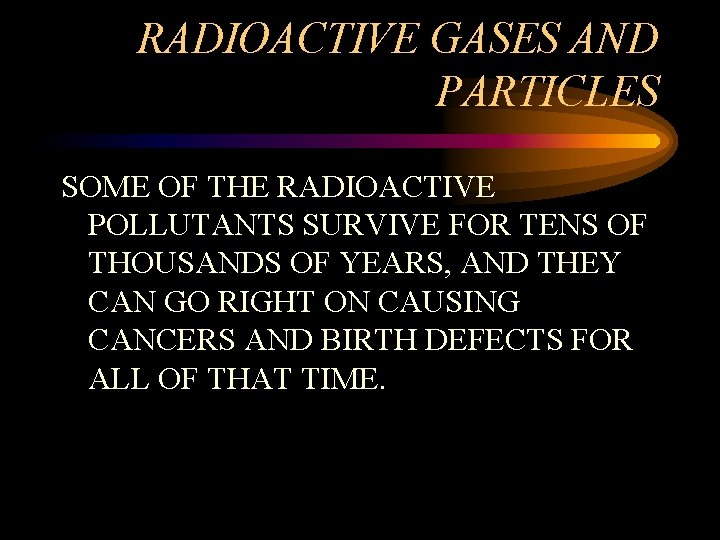 RADIOACTIVE GASES AND PARTICLES SOME OF THE RADIOACTIVE POLLUTANTS SURVIVE FOR TENS OF THOUSANDS