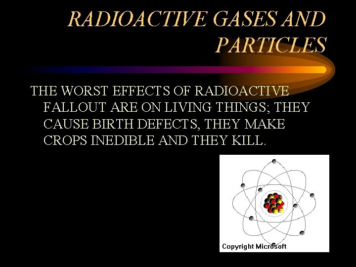 RADIOACTIVE GASES AND PARTICLES THE WORST EFFECTS OF RADIOACTIVE FALLOUT ARE ON LIVING THINGS;