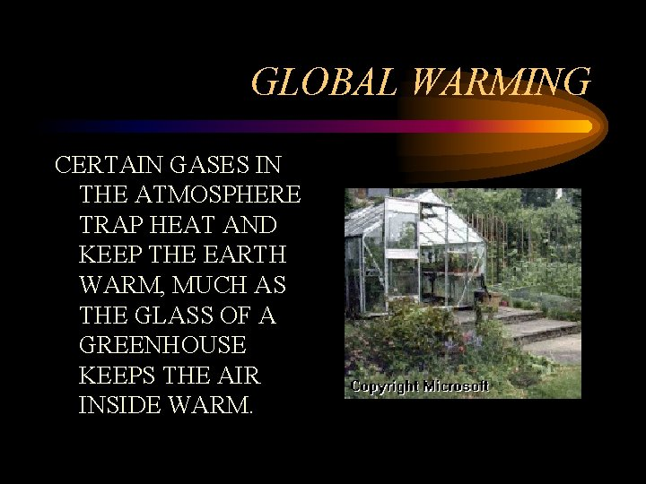 GLOBAL WARMING CERTAIN GASES IN THE ATMOSPHERE TRAP HEAT AND KEEP THE EARTH WARM,