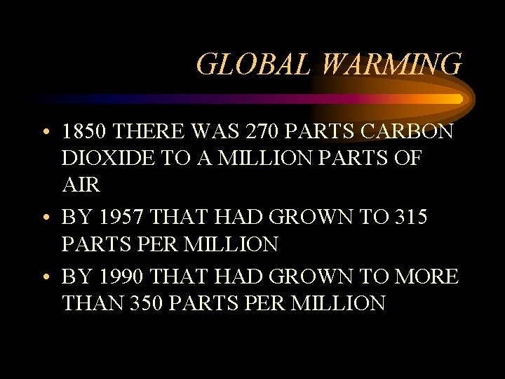 GLOBAL WARMING • 1850 THERE WAS 270 PARTS CARBON DIOXIDE TO A MILLION PARTS